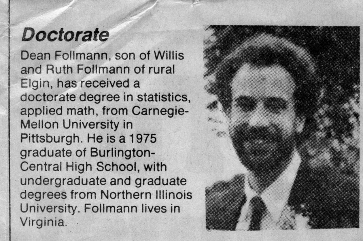 Doctorate: Dean Follmann, son of Willis and Ruth Follmann of rural Elgin, has received a doctorate degree in statistics, applied math, from Carnegie-Mellon University in Pittsburgh. He is a 1975 graduate of Burlington-Central High School, with undergraduate and graduate degrees from Northern Illinois University. Follmann lives in Virginia